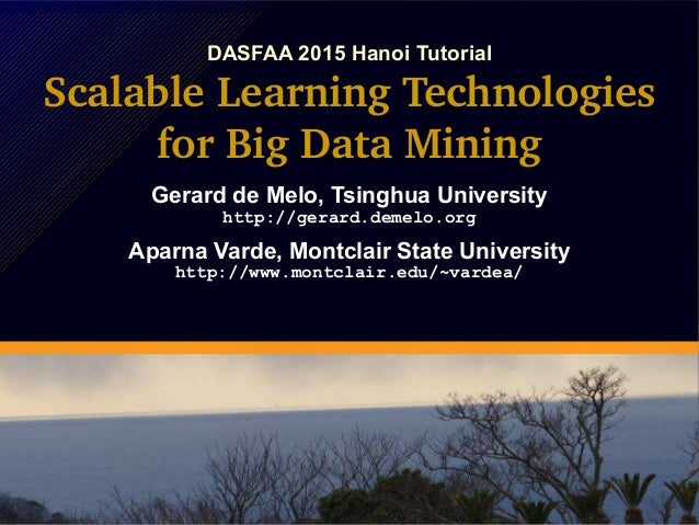 DASFAA 2015 Hanoi Tutorial Scalable Learning Technologies for Big Data Mining Gerard de Melo, Tsinghua University http://g...