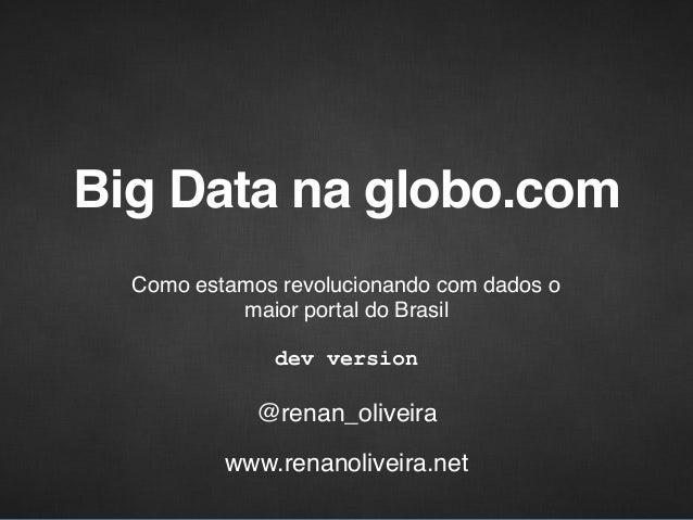 Big Data na globo.com Como estamos revolucionando com dados o maior portal do Brasil @renan_oliveira dev version www.renan...