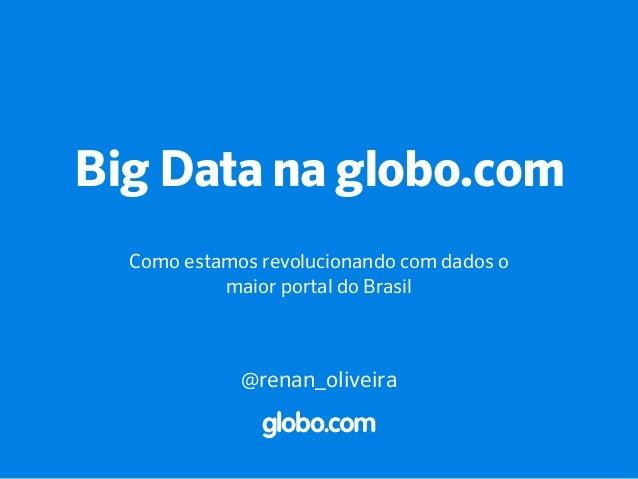 Big Data na globo.com Como estamos revolucionando com dados o maior portal do Brasil @renan_oliveira