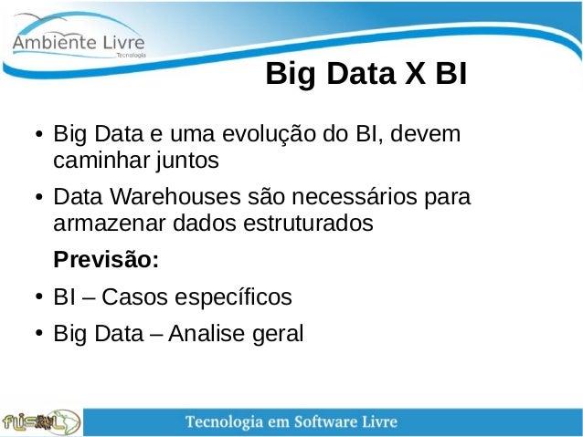 Big Data X BI ● Big Data e uma evolução do BI, devem caminhar juntos ● Data Warehouses são necessários para armazenar ...