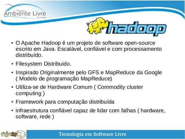 Hadoop ● O Apache Hadoop é um projeto de software open-source escrito em Java. Escalável, confiável e com processament...