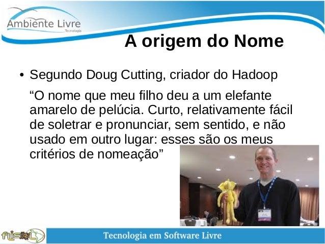 """A origem do Nome ● Segundo Doug Cutting, criador do Hadoop """"O nome que meu filho deu a um elefante amarelo de pelúcia...."""