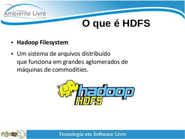 O que é HDFS ● Hadoop Filesystem ● Um sistema de arquivos distribuído que funciona em grandes aglomerados de máquinas ...