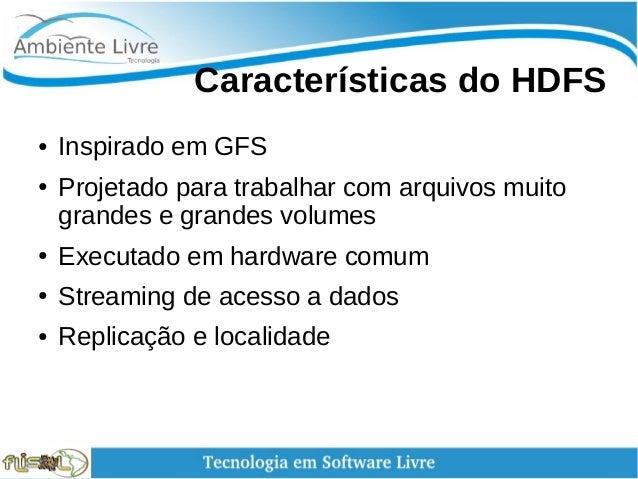 Características do HDFS ● Inspirado em GFS ● Projetado para trabalhar com arquivos muito grandes e grandes volumes ● E...