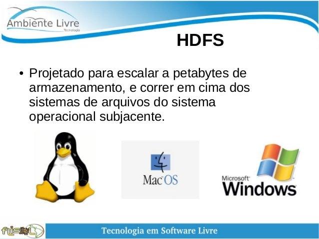 HDFS ● Projetado para escalar a petabytes de armazenamento, e correr em cima dos sistemas de arquivos do sistema opera...
