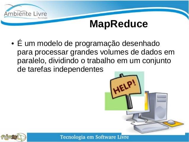 MapReduce ● É um modelo de programação desenhado para processar grandes volumes de dados em paralelo, dividindo o trab...
