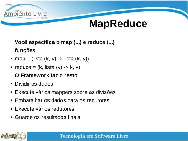 MapReduce Você especifica o map (...) e reduce (...) funções ● map = (lista (k, v) -> lista (k, v)) ● reduce = (k, lis...