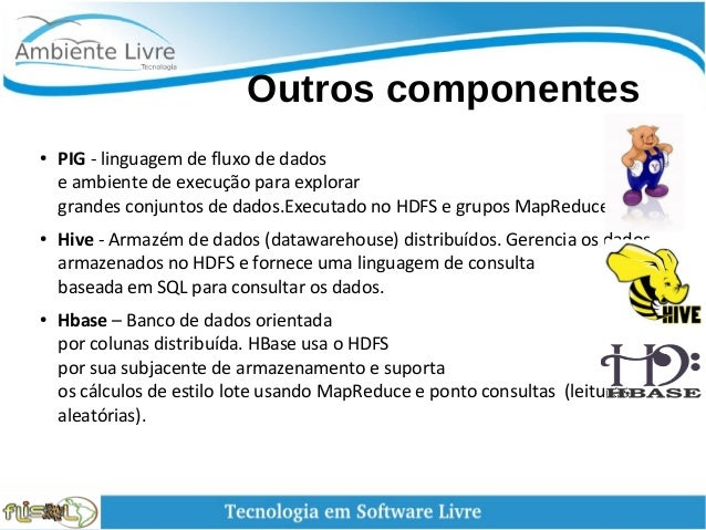 Outros componentes ● PIG - linguagem de fluxo de dados e ambiente de execução para explorar grandes conjuntos de dados...