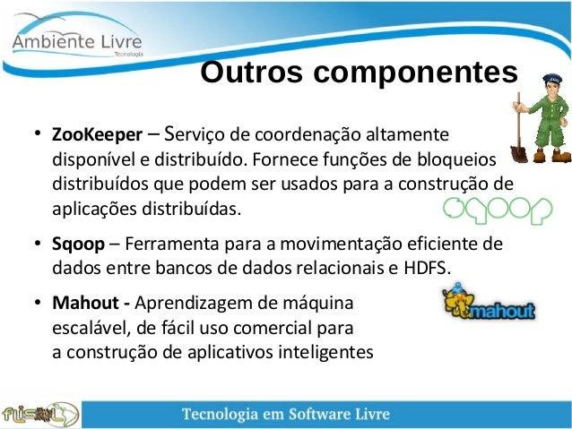 Outros componentes ● ZooKeeper – Serviço de coordenação altamente disponível e distribuído. Fornece funções de bloquei...