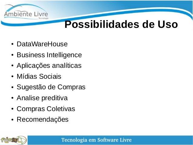 Possibilidades de Uso ● DataWareHouse ● Business Intelligence ● Aplicações analíticas ● Mídias Sociais ● Sugestão de C...