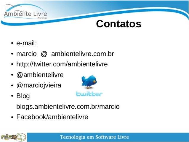 Contatos ● e-mail: ● marcio @ ambientelivre.com.br ● http://twitter.com/ambientelivre ● @ambientelivre ● @marciojvieir...