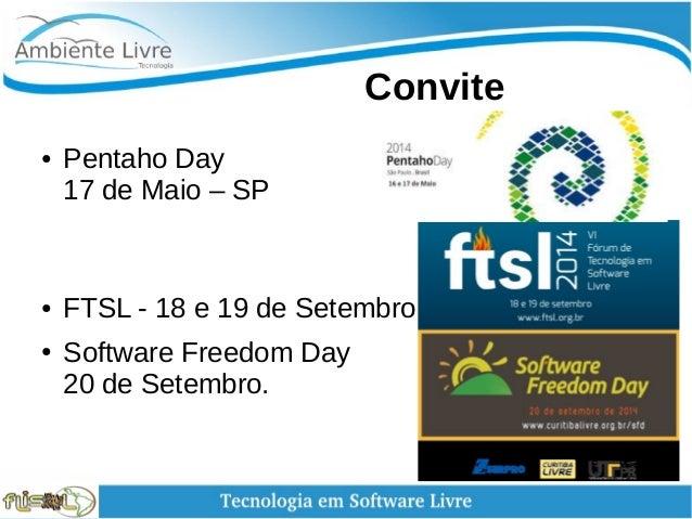 Convite ● Pentaho Day 17 de Maio – SP ● FTSL - 18 e 19 de Setembro ● Software Freedom Day 20 de Setembro.