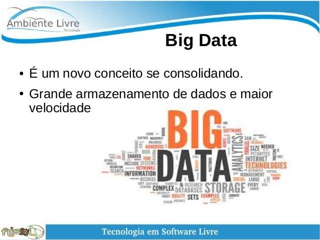 Big Data ● É um novo conceito se consolidando. ● Grande armazenamento de dados e maior velocidade