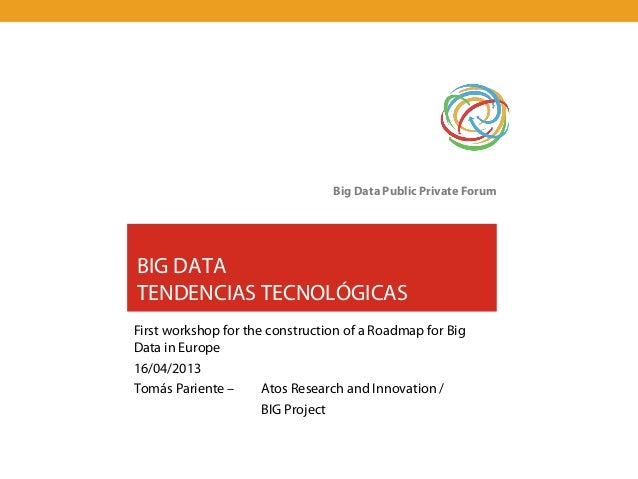 Big Data Public Private ForumBIG DATATENDENCIAS TECNOLÓGICASFirst workshop for the construction of a Roadmap for BigData i...
