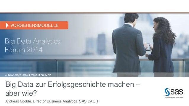 VORGEHENSMODELLE  Big Data zur Erfolgsgeschichte machen –  aber wie?  Andreas Gödde, Director Business Analytics, SAS DACH
