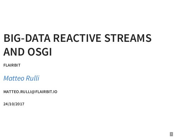BIG-DATA REACTIVE STREAMS AND OSGI FLAIRBIT MATTEO.RULLI@FLAIRBIT.IO 24/10/2017 Matteo Rulli 1