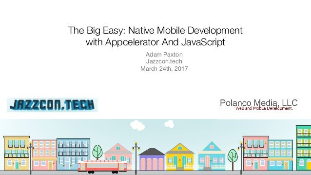 The Big Easy: Native Mobile Development with Appcelerator And JavaScript Adam Paxton  Jazzcon.tech  March 24th, 2017