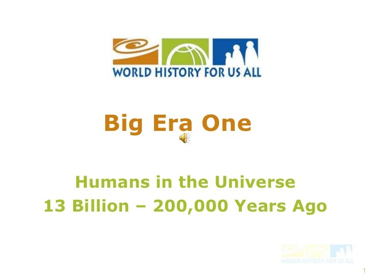 Humans in the Universe 13 Billion – 200,000 Years Ago Big Era One