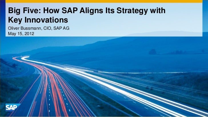 Big Five: How SAP Aligns Its Strategy withKey InnovationsOliver Bussmann, CIO, SAP AGMay 15, 2012