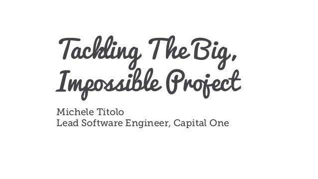 Tackling The Big, Impossible Project Michele Titolo Lead Software Engineer, Capital One