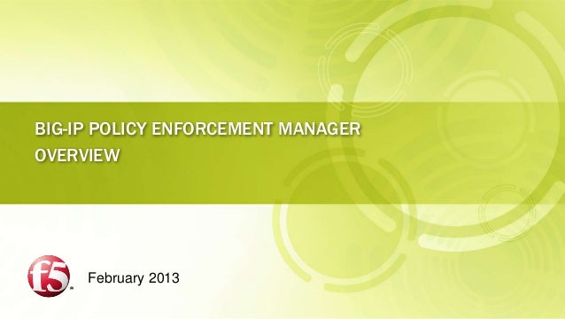 BIG-IP POLICY ENFORCEMENT MANAGEROVERVIEW     February 2013