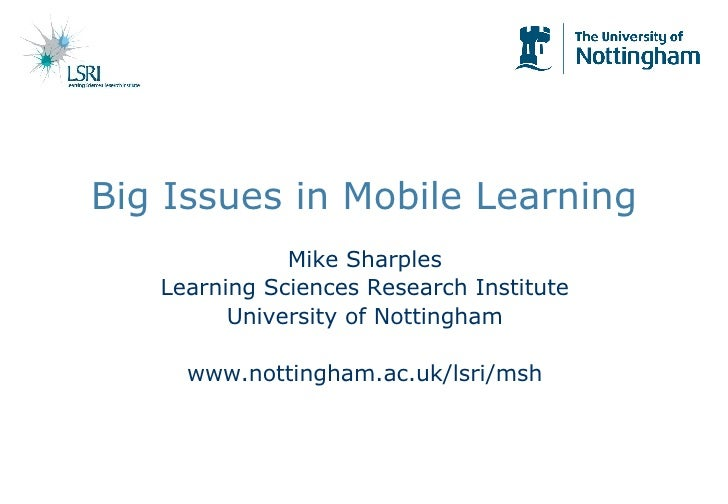 Big Issues in Mobile Learning Mike Sharples Learning Sciences Research Institute University of Nottingham www.nottingham.a...