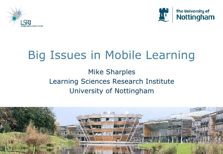 Big Issues in Mobile Learning Mike Sharples Learning Sciences Research Institute University of Nottingham