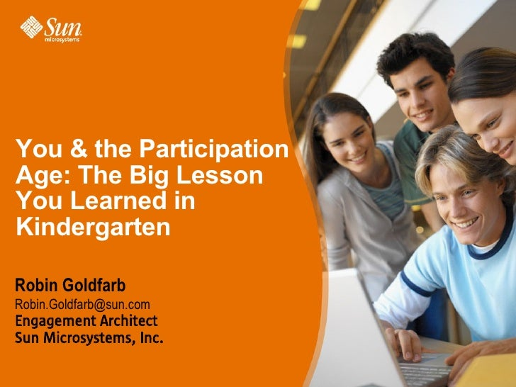 You  the Participation Age: The Big Lesson You Learned in Kindergarten  Robin Goldfarb Robin.Goldfarb@sun.com Engagement A...