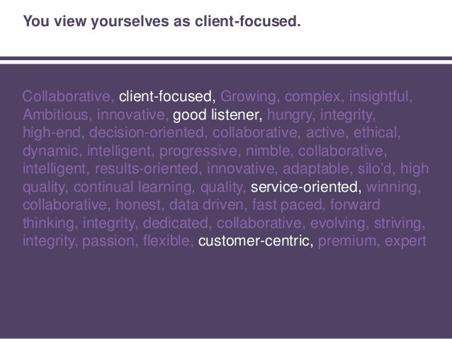 You get results. Collaborative, client-focused, Growing, complex, insightful, Ambitious, innovative, good listener, hungry...