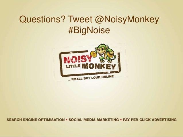 Questions? Tweet @NoisyMonkey #BigNoise