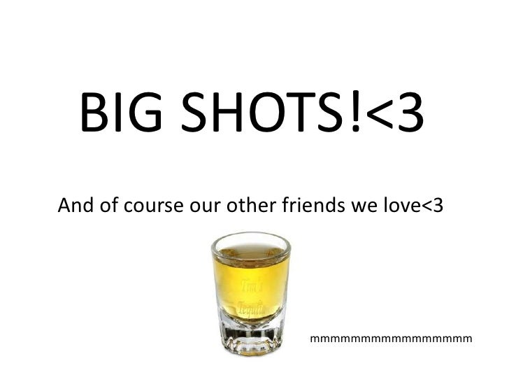 BIG SHOTS!<3<br />And of course our other friends we love<3<br />mmmmmmmmmmmmmmmm<br />