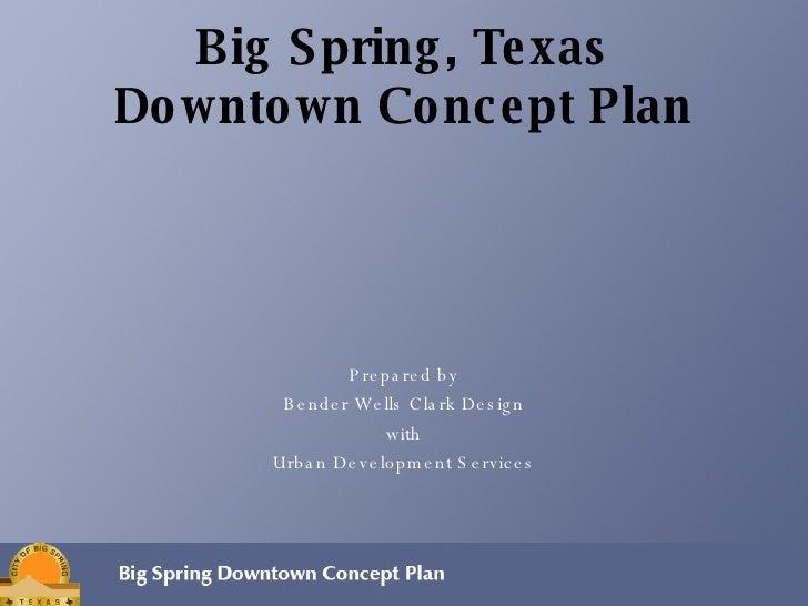 Big Spring, Texas Downtown Concept Plan <ul><li>Prepared by </li></ul><ul><li>Bender Wells Clark Design </li></ul><ul><li>...