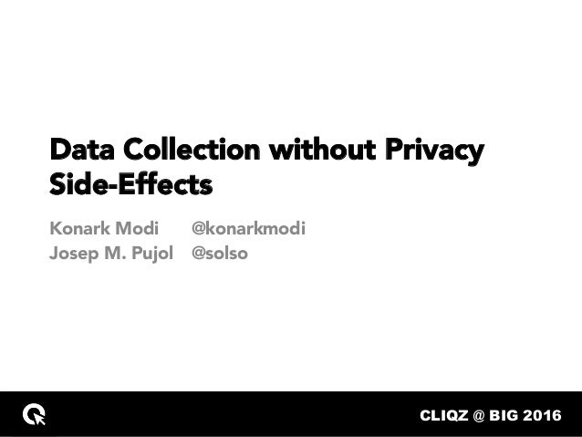 CLIQZ @ BIG 2016… Data Collection without Privacy Side-Effects Konark Modi Josep M. Pujol @konarkmodi @solso