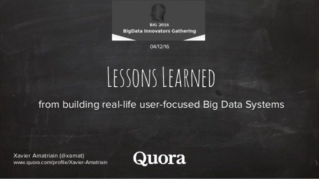 LessonsLearned from building real-life user-focused Big Data Systems Xavier Amatriain (@xamat) www.quora.com/profile/Xavie...