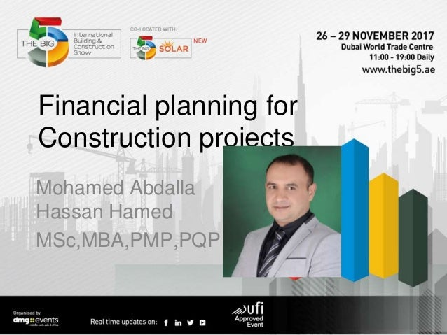Financial planning for Construction projects Mohamed Abdalla Hassan Hamed MSc,MBA,PMP,PQP