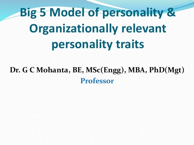 Big 5 Model of personality & Organizationally relevant personality traits Dr. G C Mohanta, BE, MSc(Engg), MBA, PhD(Mgt) Pr...