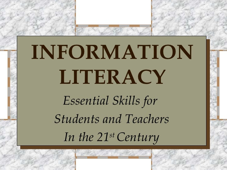 INFORMATION   LITERACY   Essential Skills for  Students and Teachers    In the 21st Century