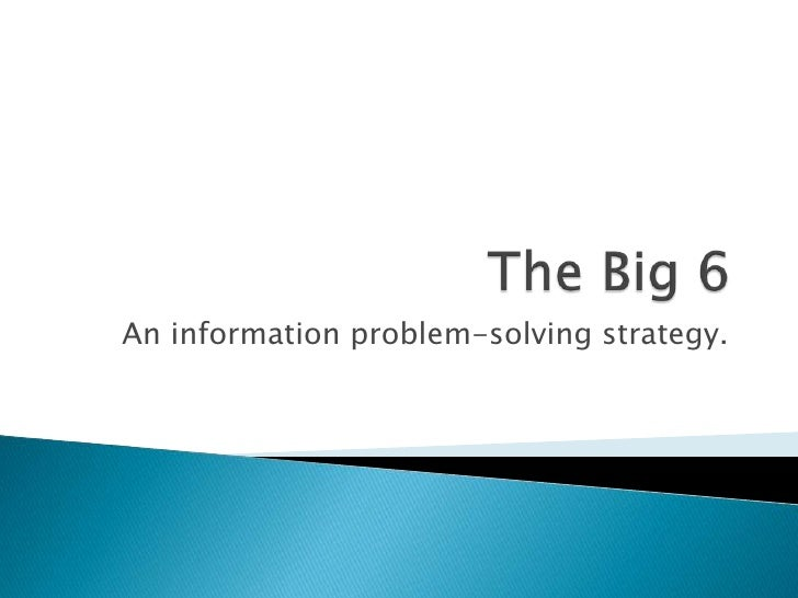 The Big 6<br />An information problem-solving strategy.<br />