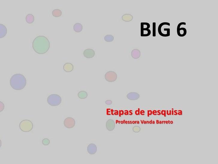 BIG 6 <br />Etapas de pesquisa<br />Professora Vanda Barreto<br />