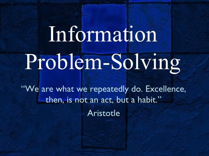 "Information Problem-Solving "" We are what we repeatedly do. Excellence, then, is not an act, but a habit."" Aristotle"