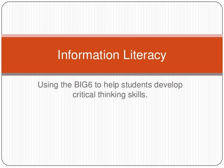 Using the BIG6 to help students develop critical thinking skills.<br />Information Literacy<br />