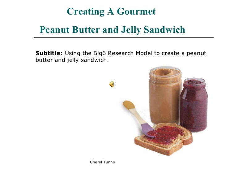 Cheryl Tunno Creating A Gourmet  Peanut Butter and Jelly Sandwich Subtitle : Using the Big6 Research Model to create a pea...