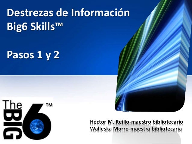 Destrezas de Información Big6 Skills™ Héctor M. Reíllo-maestro bibliotecario Walleska Morro-maestra bibliotecaria ™ Pasos ...