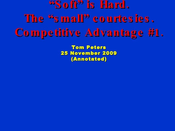 """Excellence. Always. """" Hard"""" is Soft. """" Soft"""" is Hard. The """"small"""" courtesies. Competitive Advantage #1 . Tom Peters 25 Nov..."""