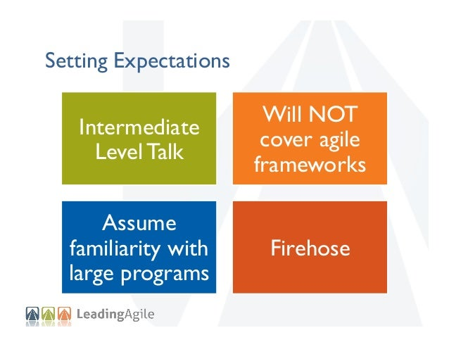 Setting Expectations  Intermediate Level Talk  Will NOT cover agile frameworks  Assume familiarity with large programs  Fi...