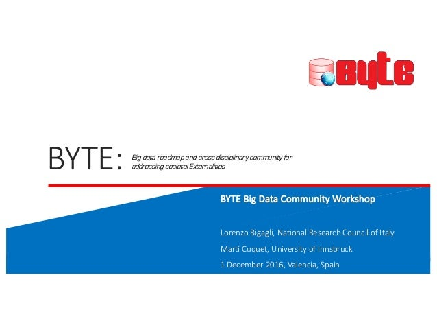 BYTE:		 BYTE	Big	Data	Community	Workshop Lorenzo	Bigagli,	National	Research	Council	of	Italy Martí Cuquet,	University	of	I...