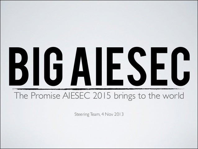 BIG AIESEC The Promise AIESEC 2015 brings to the world	  ! Steering Team, 4 Nov 2013