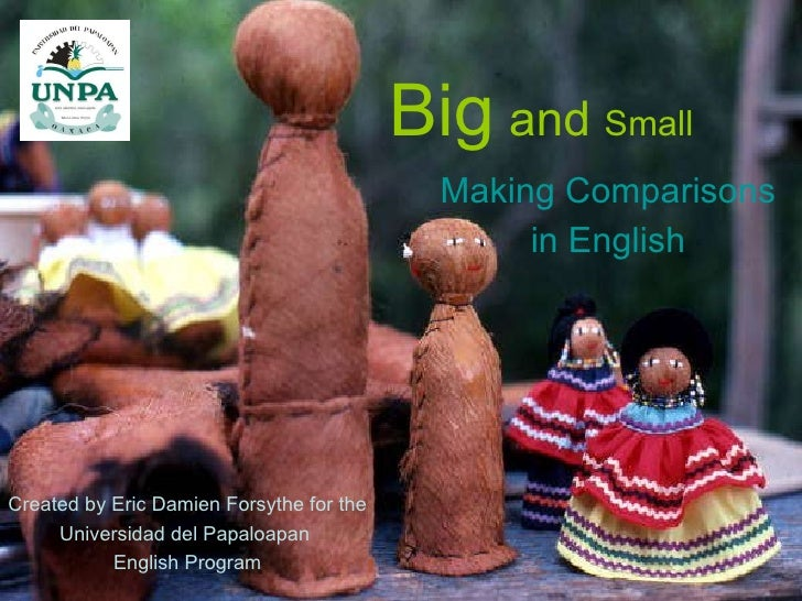 Big  and  Small Making Comparisons in English Created by Eric Damien Forsythe for the Universidad del Papaloapan  English ...