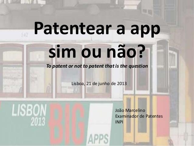 Patentear a appsim ou não?To patent or not to patent that is the questionJoão MarcelinoExaminador de PatentesINPILisboa, 2...