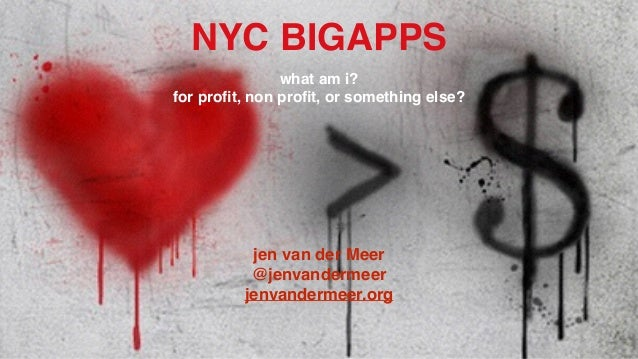 NYC BIGAPPS! what am i?! for profit, non profit, or something else?! ! ! ! ! ! ! ! jen van der Meer! @jenvandermeer! jenvand...